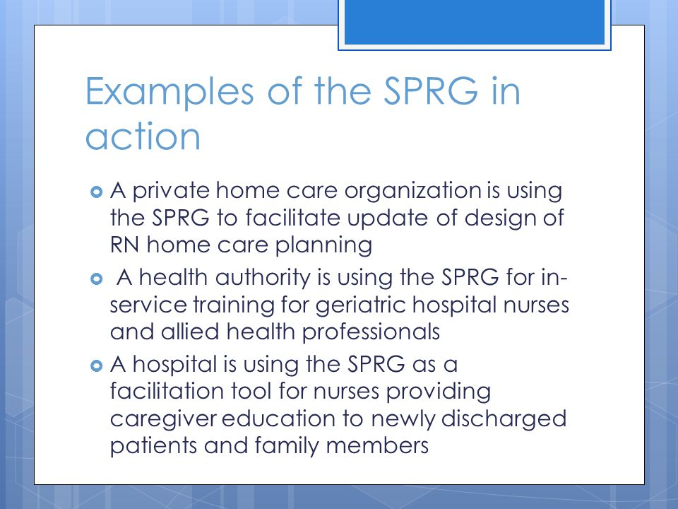 Examples of the SPRG in action A private home care organization is using the SPRG to facilitate update of design of RN home care planning A health authority is using the SPRG for in- service training for geriatric hospital nurses and allied health professionals A hospital is using the SPRG as a facilitation tool for nurses providing caregiver education to newly discharged patients and family members