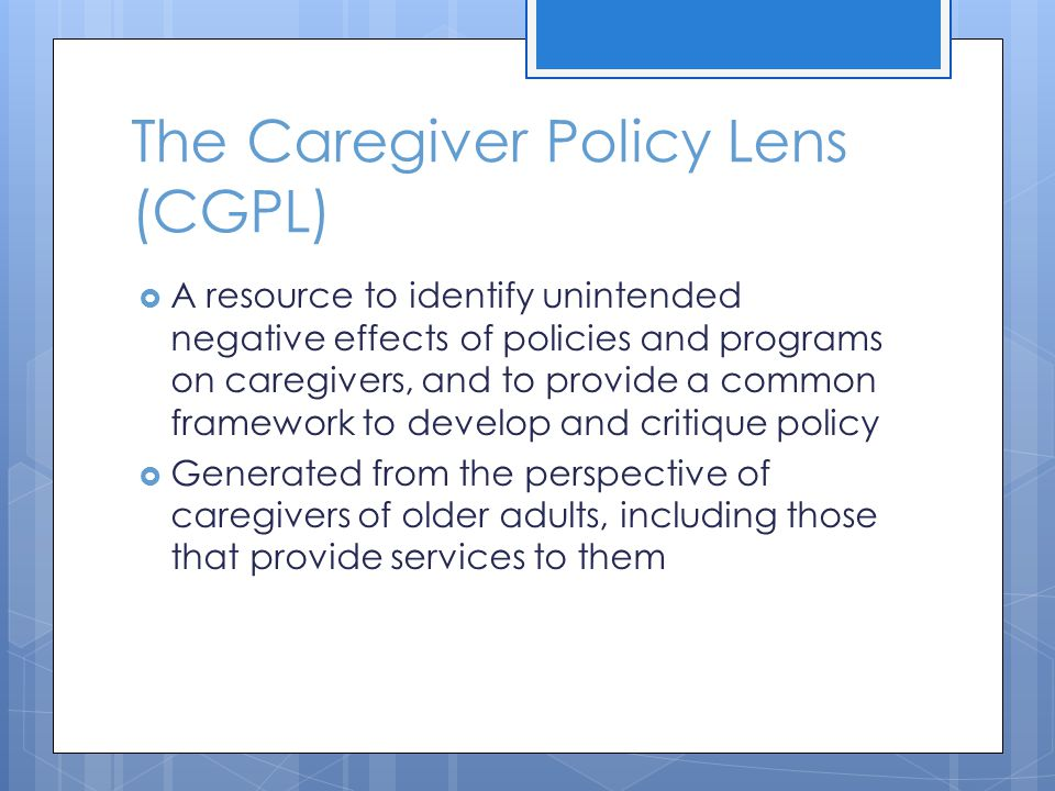 The Caregiver Policy Lens (CGPL) A resource to identify unintended negative effects of policies and programs on caregivers, and to provide a common framework to develop and critique policy Generated from the perspective of caregivers of older adults, including those that provide services to them