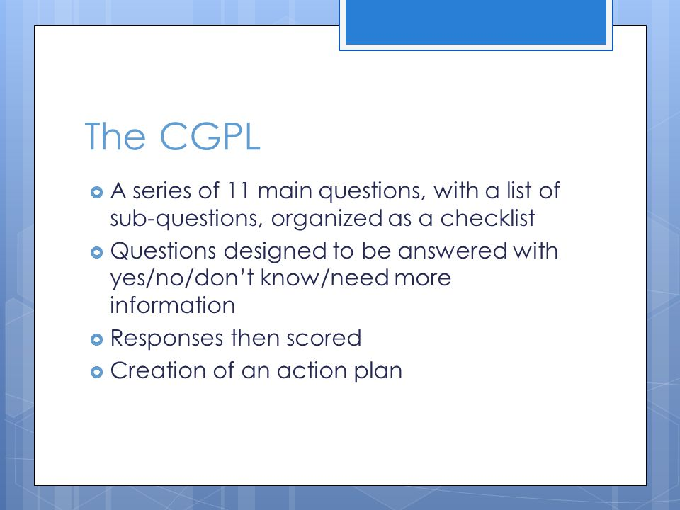 The CGPL A series of 11 main questions, with a list of sub-questions, organized as a checklist Questions designed to be answered with yes/no/dont know/need more information Responses then scored Creation of an action plan