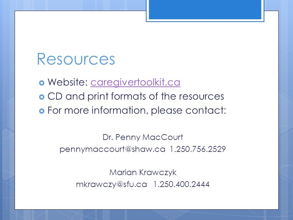 Resources Website: caregivertoolkit.cacaregivertoolkit.ca CD and print formats of the resources For more information, please contact: Dr.
