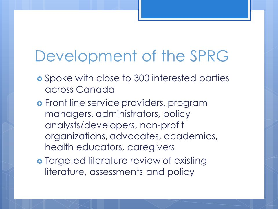 Development of the SPRG Spoke with close to 300 interested parties across Canada Front line service providers, program managers, administrators, policy analysts/developers, non-profit organizations, advocates, academics, health educators, caregivers Targeted literature review of existing literature, assessments and policy