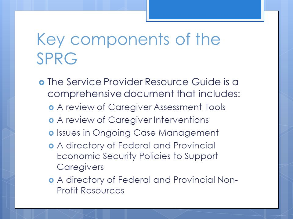 Key components of the SPRG The Service Provider Resource Guide is a comprehensive document that includes: A review of Caregiver Assessment Tools A review of Caregiver Interventions Issues in Ongoing Case Management A directory of Federal and Provincial Economic Security Policies to Support Caregivers A directory of Federal and Provincial Non- Profit Resources