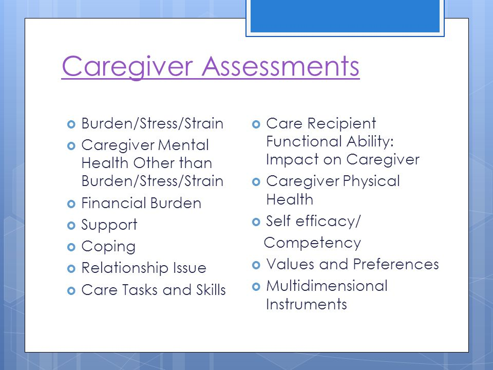 Caregiver Assessments Burden/Stress/Strain Caregiver Mental Health Other than Burden/Stress/Strain Financial Burden Support Coping Relationship Issue Care Tasks and Skills Care Recipient Functional Ability: Impact on Caregiver Caregiver Physical Health Self efficacy/ Competency Values and Preferences Multidimensional Instruments