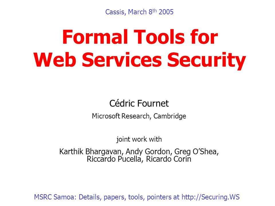 Cassis, March 8 th 2005 Formal Tools for Web Services Security Cédric Fournet Microsoft Research, Cambridge joint work with Karthik Bhargavan, Andy Gordon, Greg OShea, Riccardo Pucella, Ricardo Corin MSRC Samoa: Details, papers, tools, pointers at http://Securing.WS