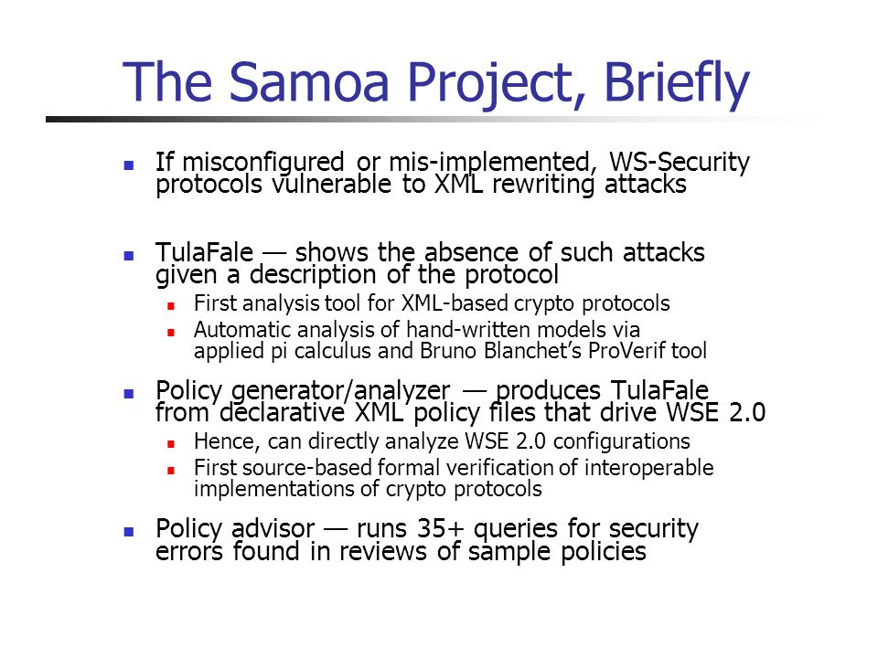 The Samoa Project, Briefly If misconfigured or mis-implemented, WS-Security protocols vulnerable to XML rewriting attacks TulaFale shows the absence of such attacks given a description of the protocol First analysis tool for XML-based crypto protocols Automatic analysis of hand-written models via applied pi calculus and Bruno Blanchets ProVerif tool Policy generator/analyzer produces TulaFale from declarative XML policy files that drive WSE 2.0 Hence, can directly analyze WSE 2.0 configurations First source-based formal verification of interoperable implementations of crypto protocols Policy advisor runs 35+ queries for security errors found in reviews of sample policies