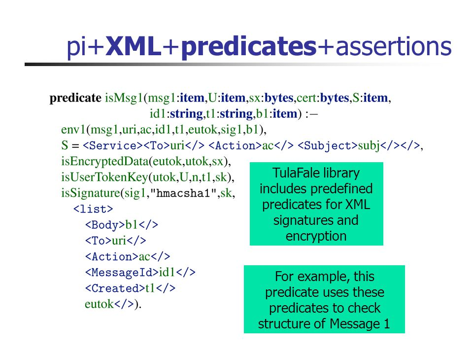 pi+XML+predicates+assertions TulaFale library includes predefined predicates for XML signatures and encryption For example, this predicate uses these predicates to check structure of Message 1
