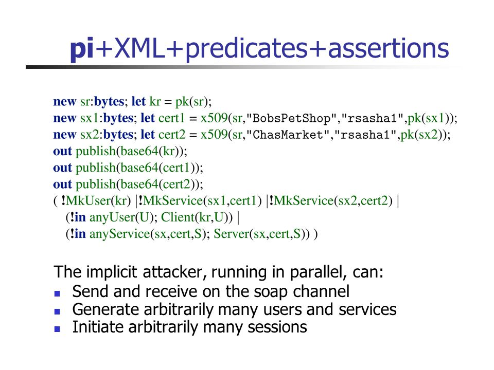 pi+XML+predicates+assertions The implicit attacker, running in parallel, can: Send and receive on the soap channel Generate arbitrarily many users and services Initiate arbitrarily many sessions