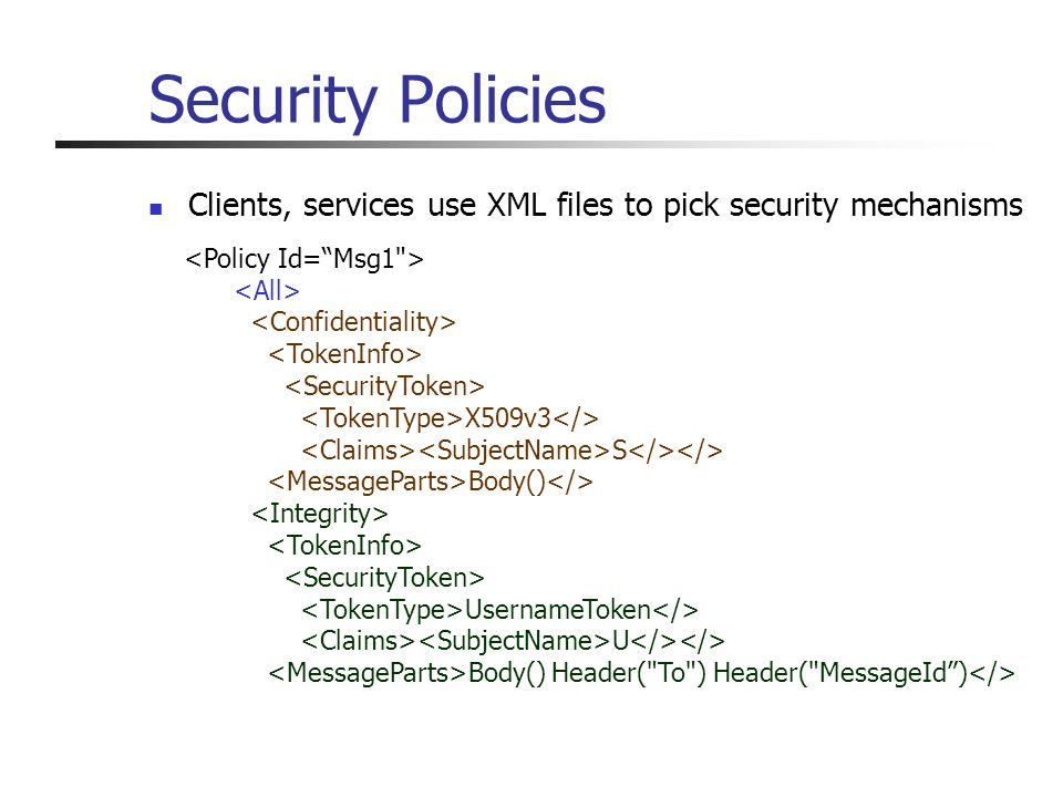 Security Policies Clients, services use XML files to pick security mechanisms Located in same IIS virtual directory Describe protocols to use for different services Simple declarative description of deployed protocols No need to look at messy C# code We analyze policy files collected from client and servers Easy to get them wrong Many policies are insecure Combination of policies may have unexpected effects X509v3 S Body() UsernameToken U Body() Header( To ) Header( MessageId)