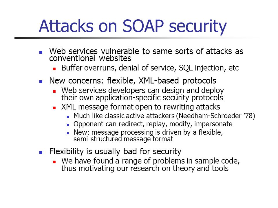 Attacks on SOAP security Web services vulnerable to same sorts of attacks as conventional websites Buffer overruns, denial of service, SQL injection, etc New concerns: flexible, XML-based protocols Web services developers can design and deploy their own application-specific security protocols XML message format open to rewriting attacks Much like classic active attackers (Needham-Schroeder 78) Opponent can redirect, replay, modify, impersonate New: message processing is driven by a flexible, semi-structured message format Flexibility is usually bad for security We have found a range of problems in sample code, thus motivating our research on theory and tools