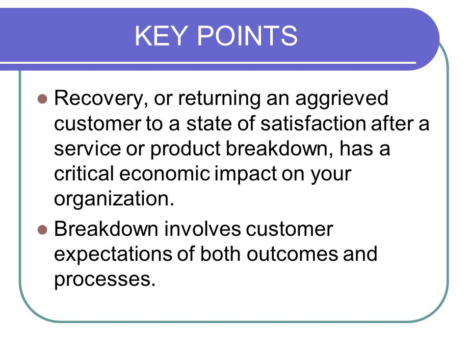KEY POINTS Recovery, or returning an aggrieved customer to a state of satisfaction after a service or product breakdown, has a critical economic impact on your organization.