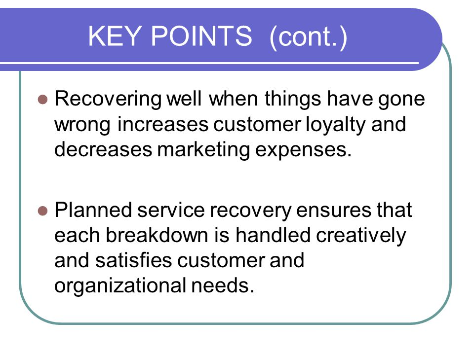 KEY POINTS (cont.) Recovering well when things have gone wrong increases customer loyalty and decreases marketing expenses.