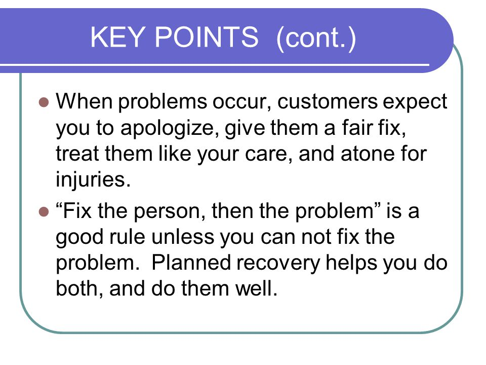 KEY POINTS (cont.) When problems occur, customers expect you to apologize, give them a fair fix, treat them like your care, and atone for injuries.