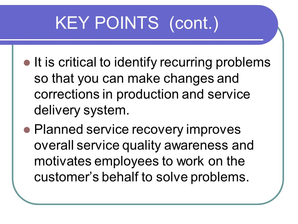 KEY POINTS (cont.) It is critical to identify recurring problems so that you can make changes and corrections in production and service delivery system.