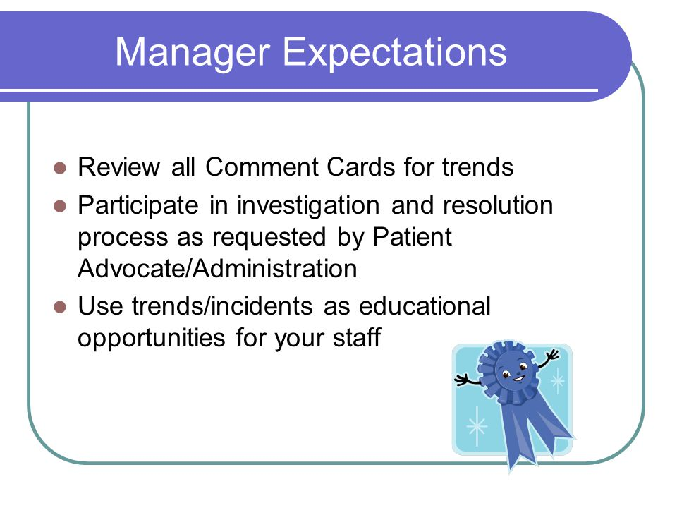Manager Expectations Review all Comment Cards for trends Participate in investigation and resolution process as requested by Patient Advocate/Administration Use trends/incidents as educational opportunities for your staff