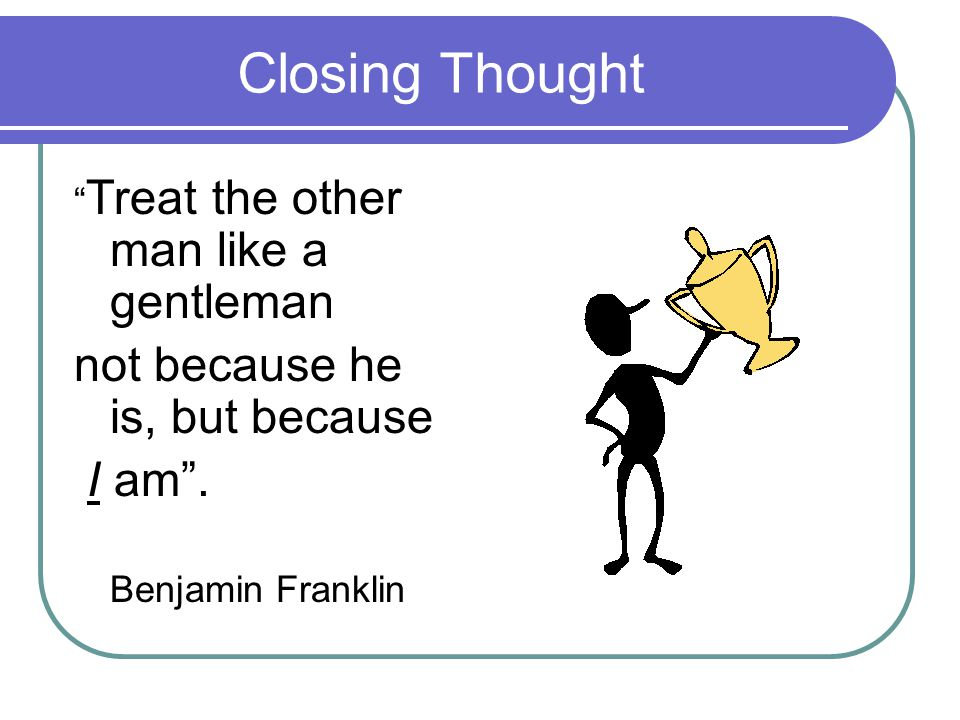Closing Thought Treat the other man like a gentleman not because he is, but because I am.
