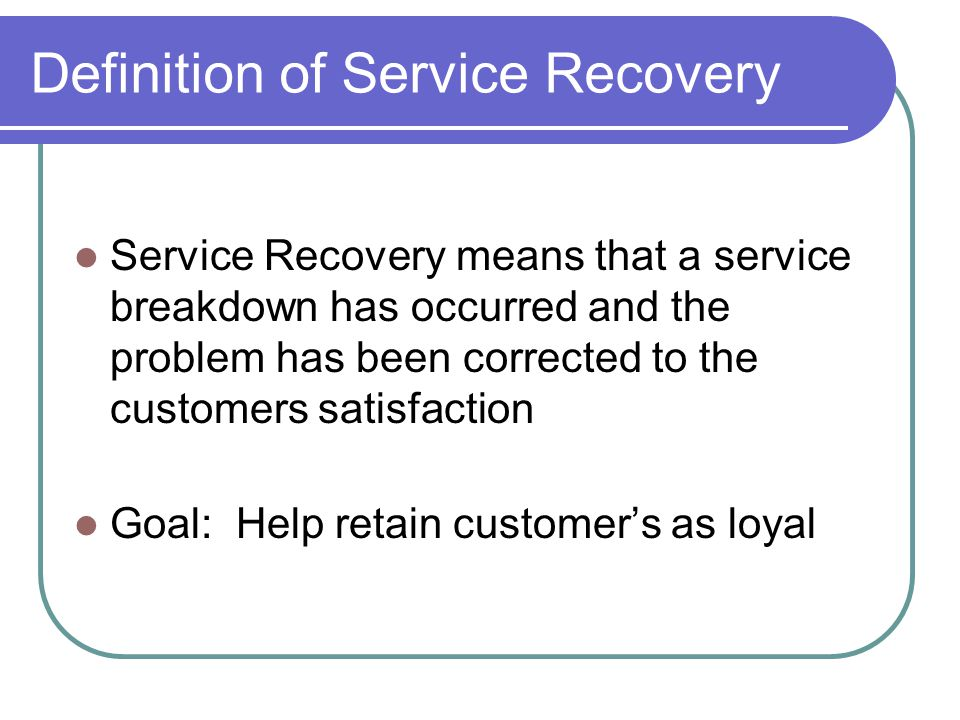Definition of Service Recovery Service Recovery means that a service breakdown has occurred and the problem has been corrected to the customers satisfaction Goal: Help retain customers as loyal