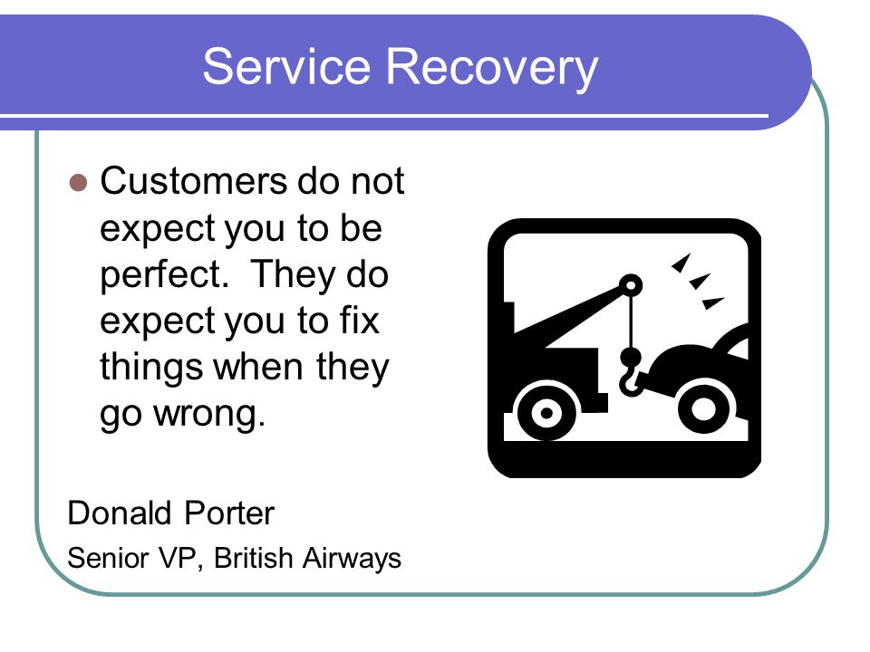 Service Recovery Customers do not expect you to be perfect.