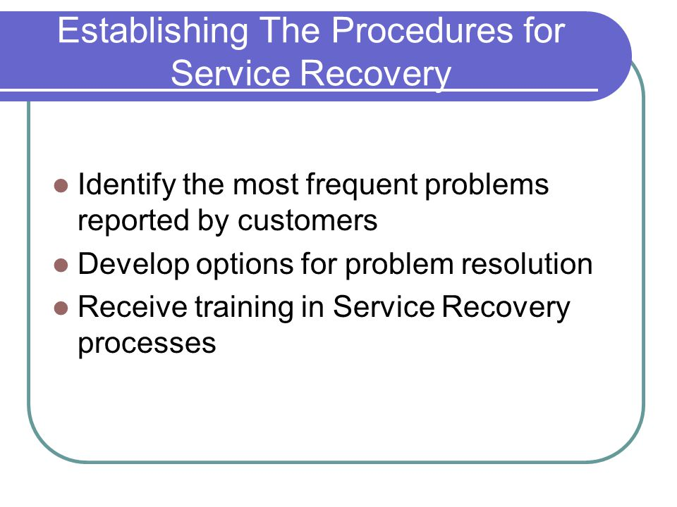 Establishing The Procedures for Service Recovery Identify the most frequent problems reported by customers Develop options for problem resolution Receive training in Service Recovery processes