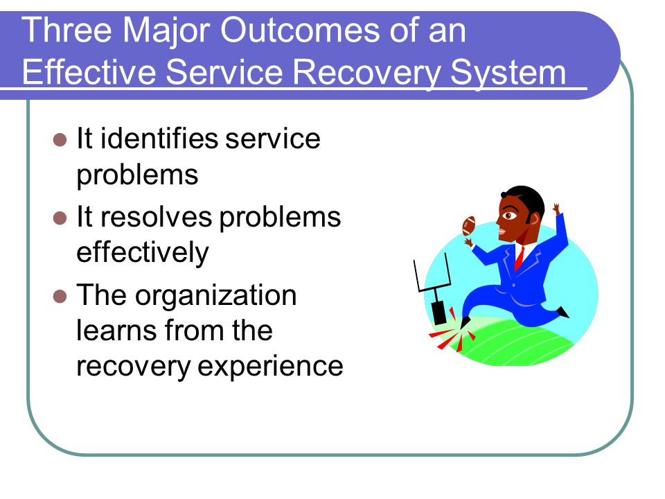 Three Major Outcomes of an Effective Service Recovery System It identifies service problems It resolves problems effectively The organization learns from the recovery experience