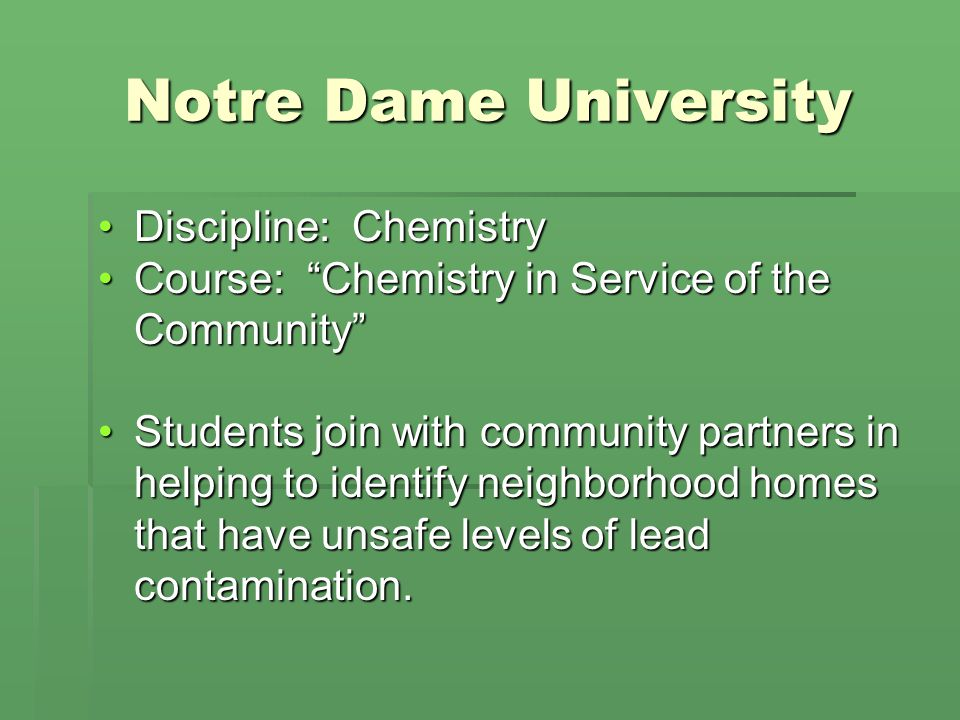 Notre Dame University Discipline: ChemistryDiscipline: Chemistry Course: Chemistry in Service of the CommunityCourse: Chemistry in Service of the Community Students join with community partners in helping to identify neighborhood homes that have unsafe levels of lead contamination.Students join with community partners in helping to identify neighborhood homes that have unsafe levels of lead contamination.