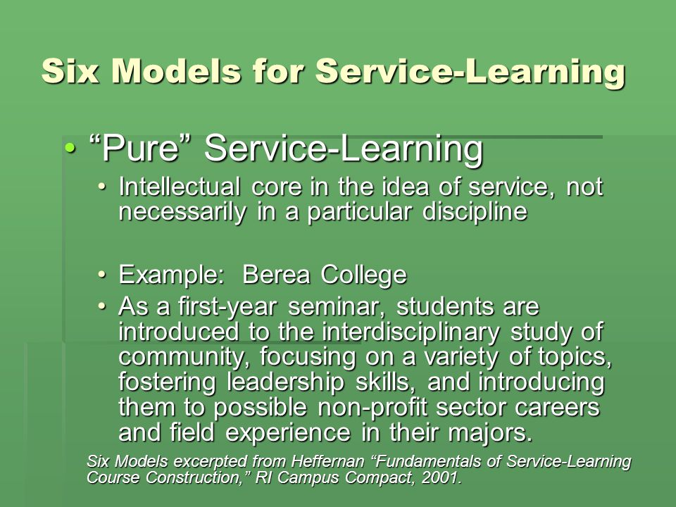 Six Models for Service-Learning Pure Service-LearningPure Service-Learning Intellectual core in the idea of service, not necessarily in a particular disciplineIntellectual core in the idea of service, not necessarily in a particular discipline Example: Berea CollegeExample: Berea College As a first-year seminar, students are introduced to the interdisciplinary study of community, focusing on a variety of topics, fostering leadership skills, and introducing them to possible non-profit sector careers and field experience in their majors.As a first-year seminar, students are introduced to the interdisciplinary study of community, focusing on a variety of topics, fostering leadership skills, and introducing them to possible non-profit sector careers and field experience in their majors.