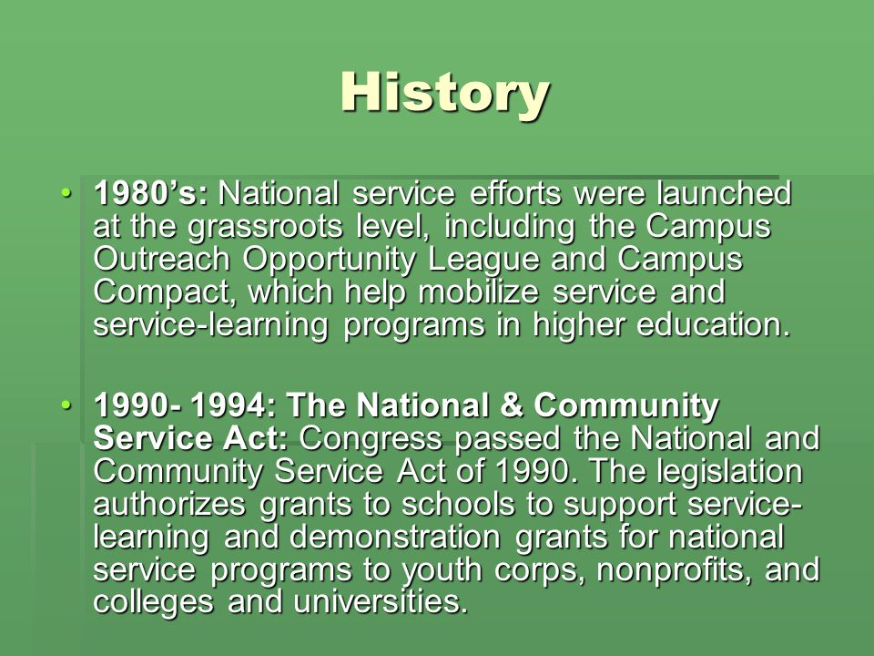 History 1980s: National service efforts were launched at the grassroots level, including the Campus Outreach Opportunity League and Campus Compact, which help mobilize service and service-learning programs in higher education.1980s: National service efforts were launched at the grassroots level, including the Campus Outreach Opportunity League and Campus Compact, which help mobilize service and service-learning programs in higher education.