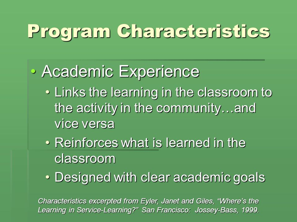 Program Characteristics Academic ExperienceAcademic Experience Links the learning in the classroom to the activity in the community…and vice versaLinks the learning in the classroom to the activity in the community…and vice versa Reinforces what is learned in the classroomReinforces what is learned in the classroom Designed with clear academic goalsDesigned with clear academic goals Characteristics excerpted from Eyler, Janet and Giles, Wheres the Learning in Service-Learning.