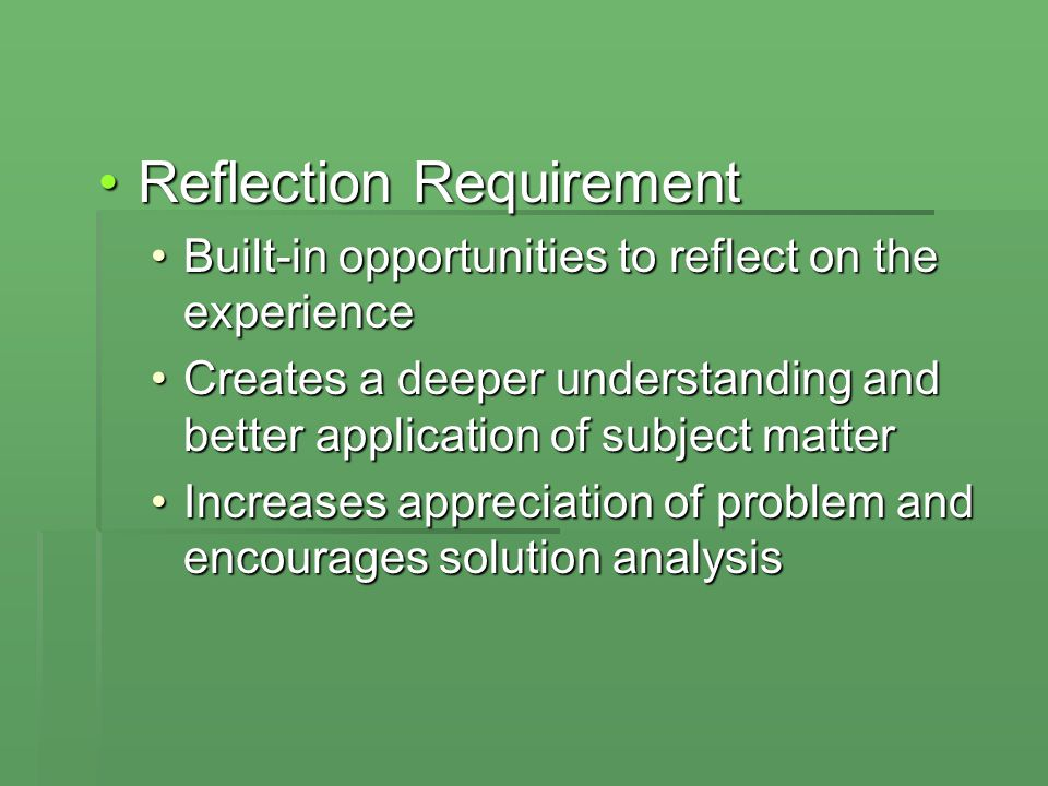 Reflection RequirementReflection Requirement Built-in opportunities to reflect on the experienceBuilt-in opportunities to reflect on the experience Creates a deeper understanding and better application of subject matterCreates a deeper understanding and better application of subject matter Increases appreciation of problem and encourages solution analysisIncreases appreciation of problem and encourages solution analysis