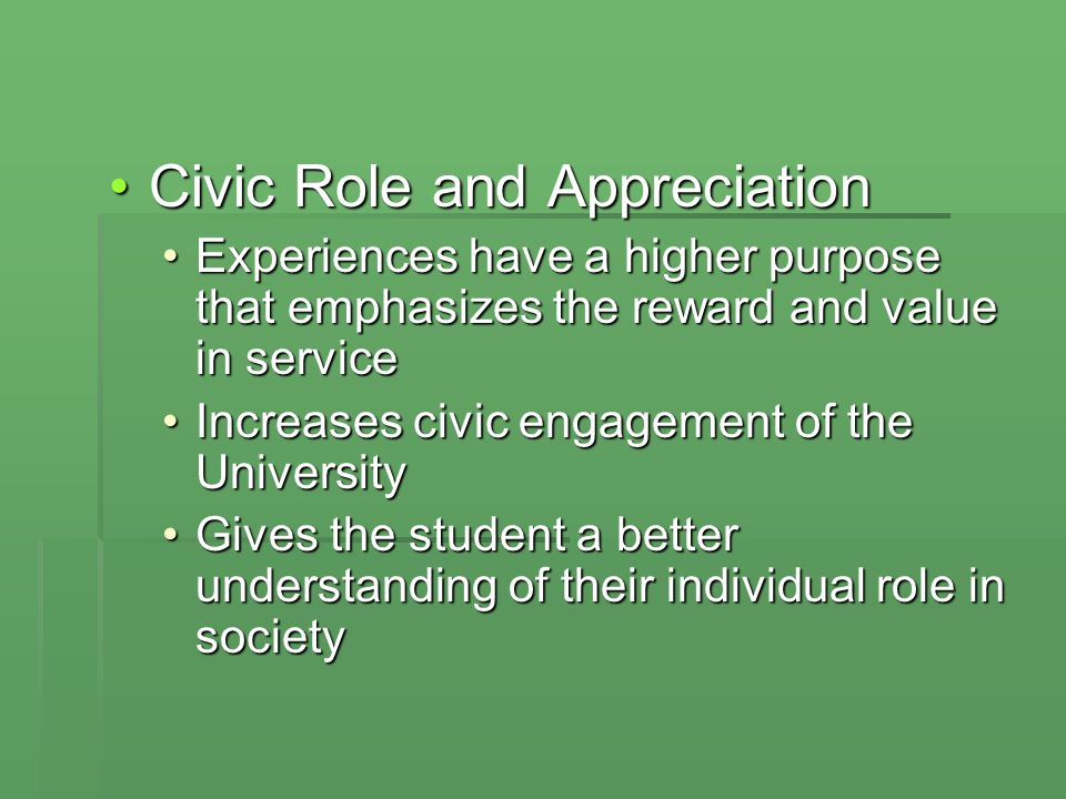 Civic Role and AppreciationCivic Role and Appreciation Experiences have a higher purpose that emphasizes the reward and value in serviceExperiences have a higher purpose that emphasizes the reward and value in service Increases civic engagement of the UniversityIncreases civic engagement of the University Gives the student a better understanding of their individual role in societyGives the student a better understanding of their individual role in society