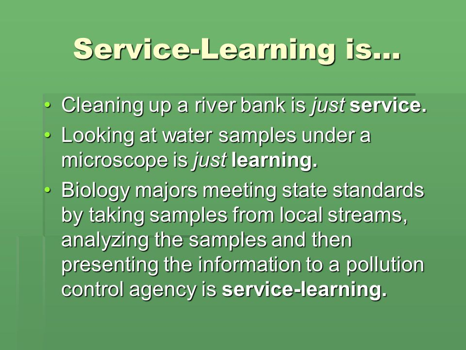 Service-Learning is… Cleaning up a river bank is just service.Cleaning up a river bank is just service.