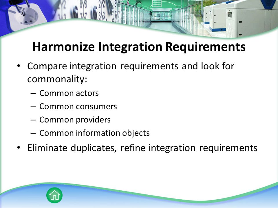Harmonize Integration Requirements Compare integration requirements and look for commonality: – Common actors – Common consumers – Common providers – Common information objects Eliminate duplicates, refine integration requirements