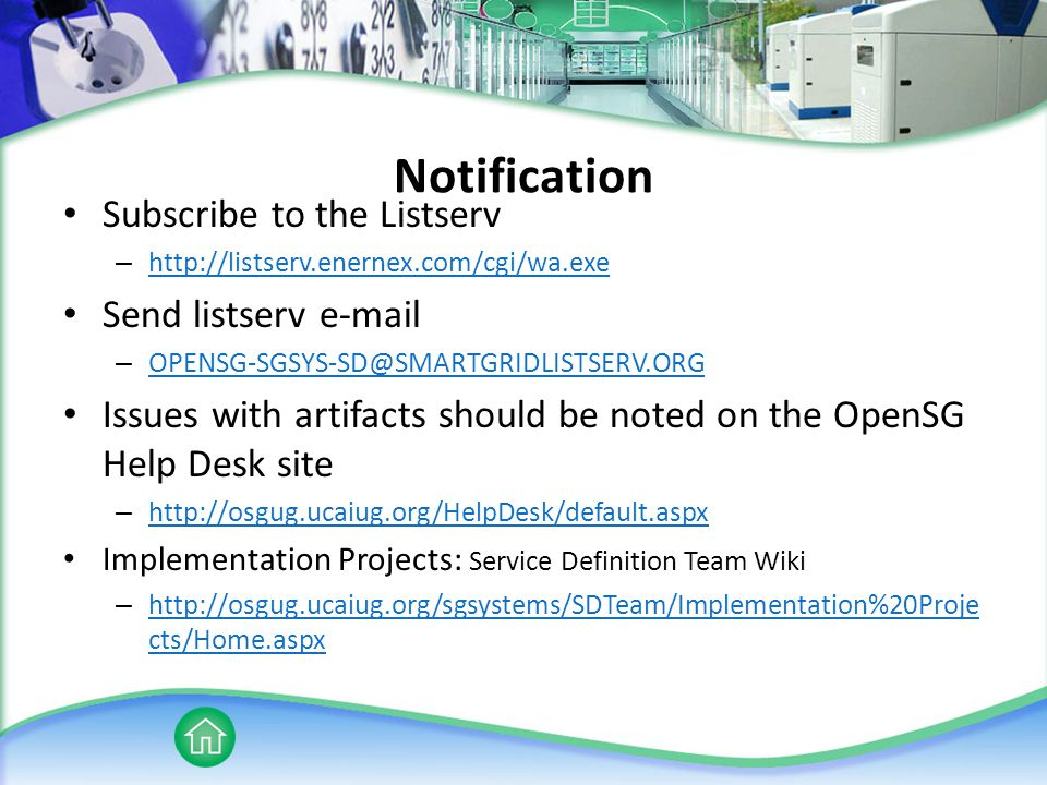 Notification Subscribe to the Listserv – http://listserv.enernex.com/cgi/wa.exe http://listserv.enernex.com/cgi/wa.exe Send listserv e-mail – OPENSG-SGSYS-SD@SMARTGRIDLISTSERV.ORG OPENSG-SGSYS-SD@SMARTGRIDLISTSERV.ORG Issues with artifacts should be noted on the OpenSG Help Desk site – http://osgug.ucaiug.org/HelpDesk/default.aspx http://osgug.ucaiug.org/HelpDesk/default.aspx Implementation Projects: Service Definition Team Wiki – http://osgug.ucaiug.org/sgsystems/SDTeam/Implementation%20Proje cts/Home.aspx http://osgug.ucaiug.org/sgsystems/SDTeam/Implementation%20Proje cts/Home.aspx