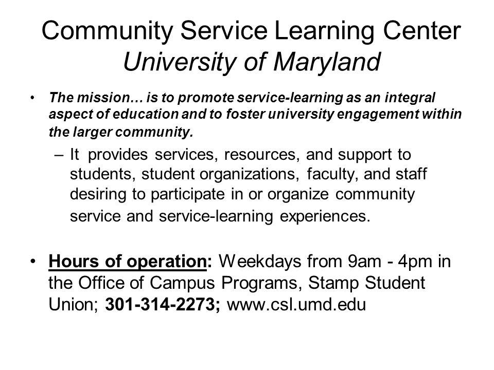 Community Service Learning Center University of Maryland The mission… is to promote service-learning as an integral aspect of education and to foster university engagement within the larger community.