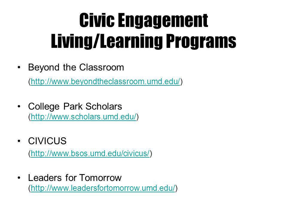 Civic Engagement Living/Learning Programs Beyond the Classroom (http://www.beyondtheclassroom.umd.edu/)http://www.beyondtheclassroom.umd.edu/ College Park Scholars (http://www.scholars.umd.edu/)http://www.scholars.umd.edu/ CIVICUS (http://www.bsos.umd.edu/civicus/)http://www.bsos.umd.edu/civicus/ Leaders for Tomorrow (http://www.leadersfortomorrow.umd.edu/)http://www.leadersfortomorrow.umd.edu/