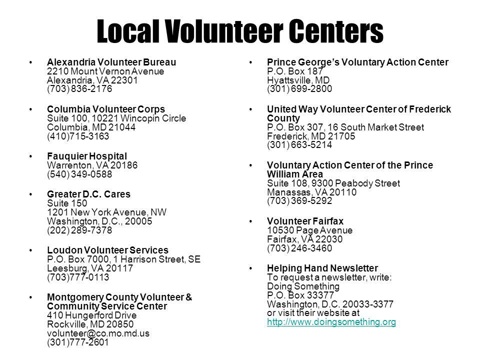 Local Volunteer Centers Alexandria Volunteer Bureau 2210 Mount Vernon Avenue Alexandria, VA 22301 (703) 836-2176 Columbia Volunteer Corps Suite 100, 10221 Wincopin Circle Columbia, MD 21044 (410)715-3163 Fauquier Hospital Warrenton, VA 20186 (540) 349-0588 Greater D.C.