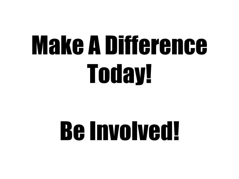 Make A Difference Today! Be Involved!