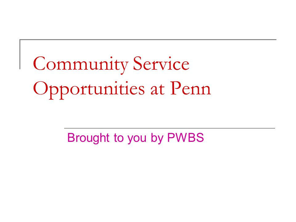 Community Service Opportunities at Penn Brought to you by PWBS