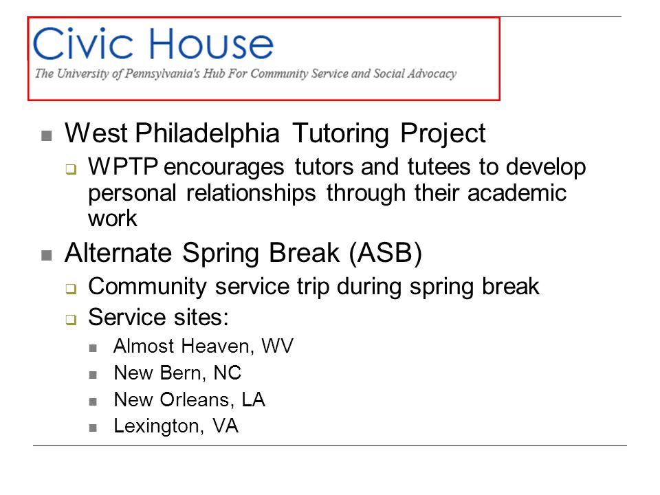 West Philadelphia Tutoring Project WPTP encourages tutors and tutees to develop personal relationships through their academic work Alternate Spring Break (ASB) Community service trip during spring break Service sites: Almost Heaven, WV New Bern, NC New Orleans, LA Lexington, VA