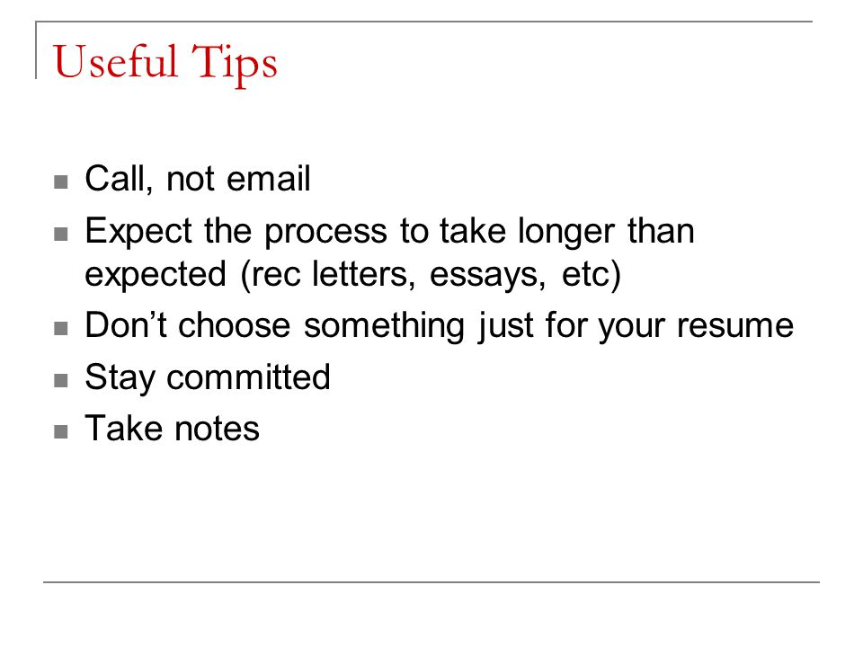 Useful Tips Call, not email Expect the process to take longer than expected (rec letters, essays, etc) Dont choose something just for your resume Stay committed Take notes
