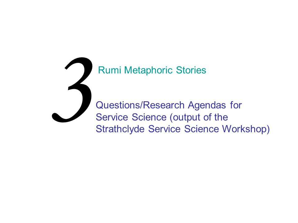 3 Rumi Metaphoric Stories Questions/Research Agendas for Service Science (output of the Strathclyde Service Science Workshop)