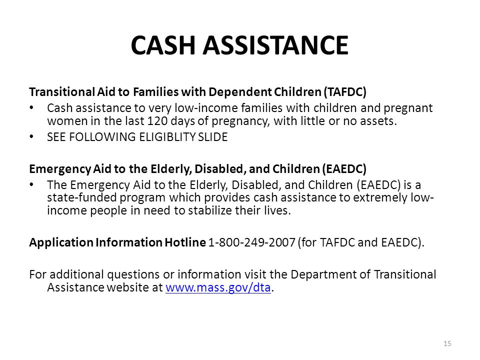 15 CASH ASSISTANCE Transitional Aid to Families with Dependent Children (TAFDC) Cash assistance to very low-income families with children and pregnant women in the last 120 days of pregnancy, with little or no assets.