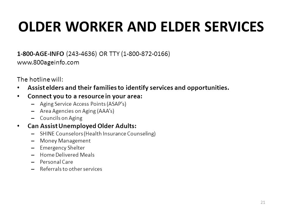 21 OLDER WORKER AND ELDER SERVICES 1-800-AGE-INFO (243-4636) OR TTY (1-800-872-0166) www.800ageinfo.com The hotline will: Assist elders and their families to identify services and opportunities.