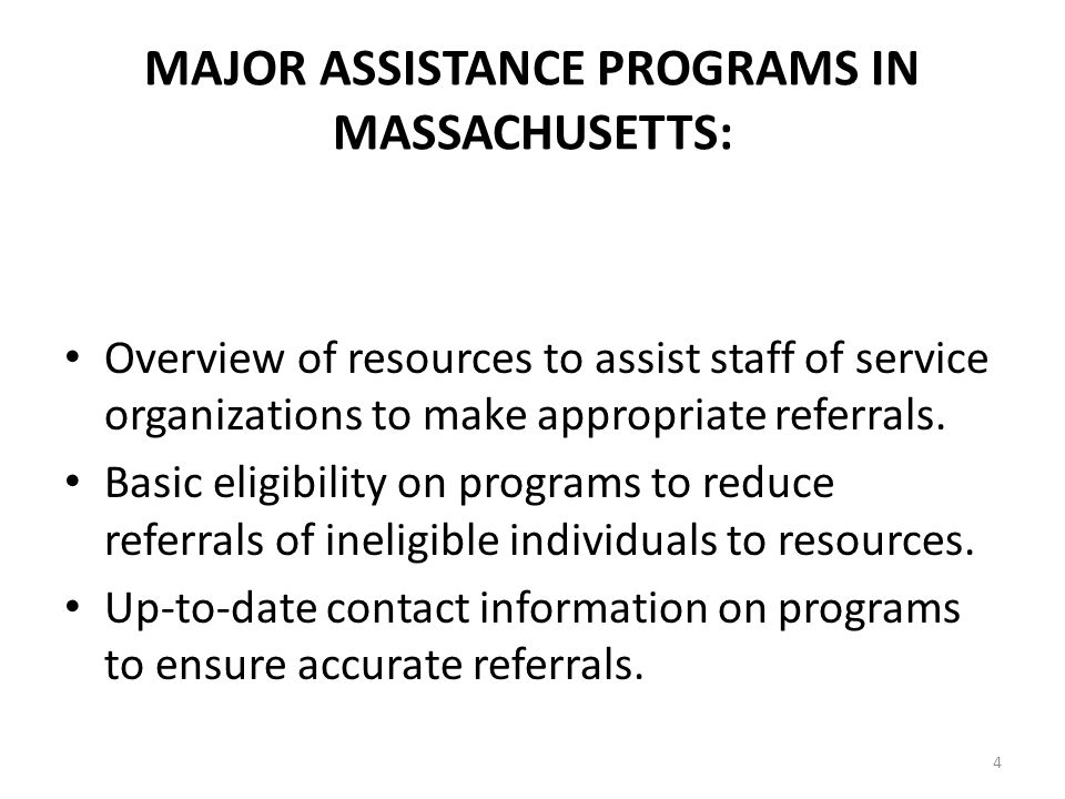 4 MAJOR ASSISTANCE PROGRAMS IN MASSACHUSETTS: Overview of resources to assist staff of service organizations to make appropriate referrals.