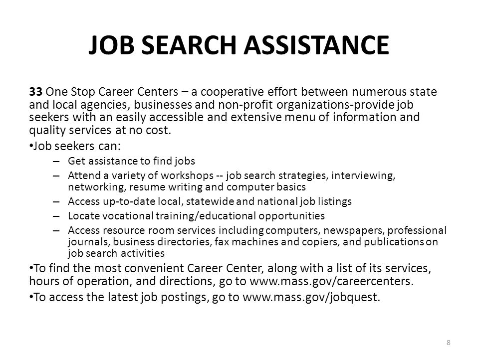 8 JOB SEARCH ASSISTANCE 33 One Stop Career Centers – a cooperative effort between numerous state and local agencies, businesses and non-profit organizations-provide job seekers with an easily accessible and extensive menu of information and quality services at no cost.