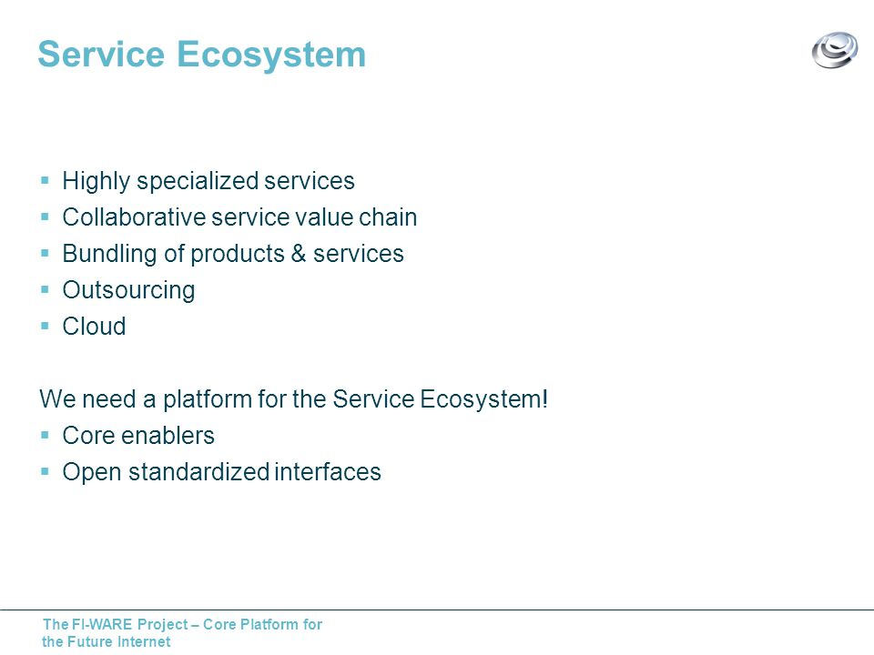 The FI-WARE Project – Core Platform for the Future Internet Service Ecosystem Highly specialized services Collaborative service value chain Bundling of products & services Outsourcing Cloud We need a platform for the Service Ecosystem.
