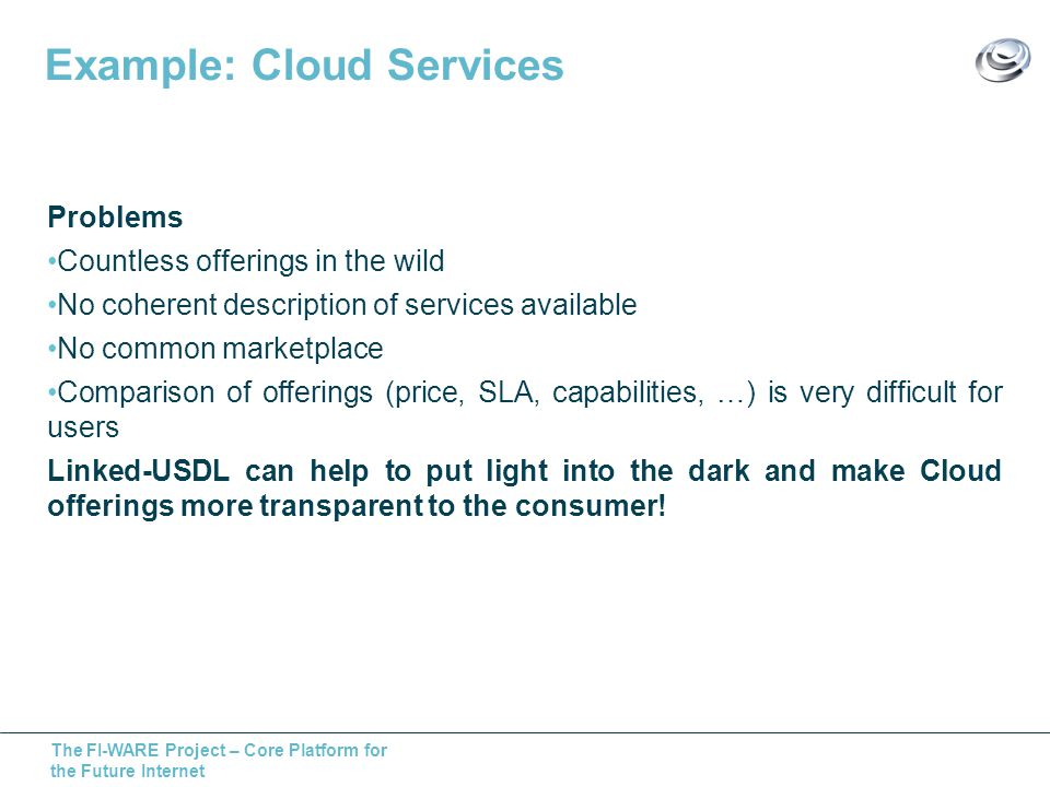 The FI-WARE Project – Core Platform for the Future Internet Example: Cloud Services Problems Countless offerings in the wild No coherent description of services available No common marketplace Comparison of offerings (price, SLA, capabilities, …) is very difficult for users Linked-USDL can help to put light into the dark and make Cloud offerings more transparent to the consumer!