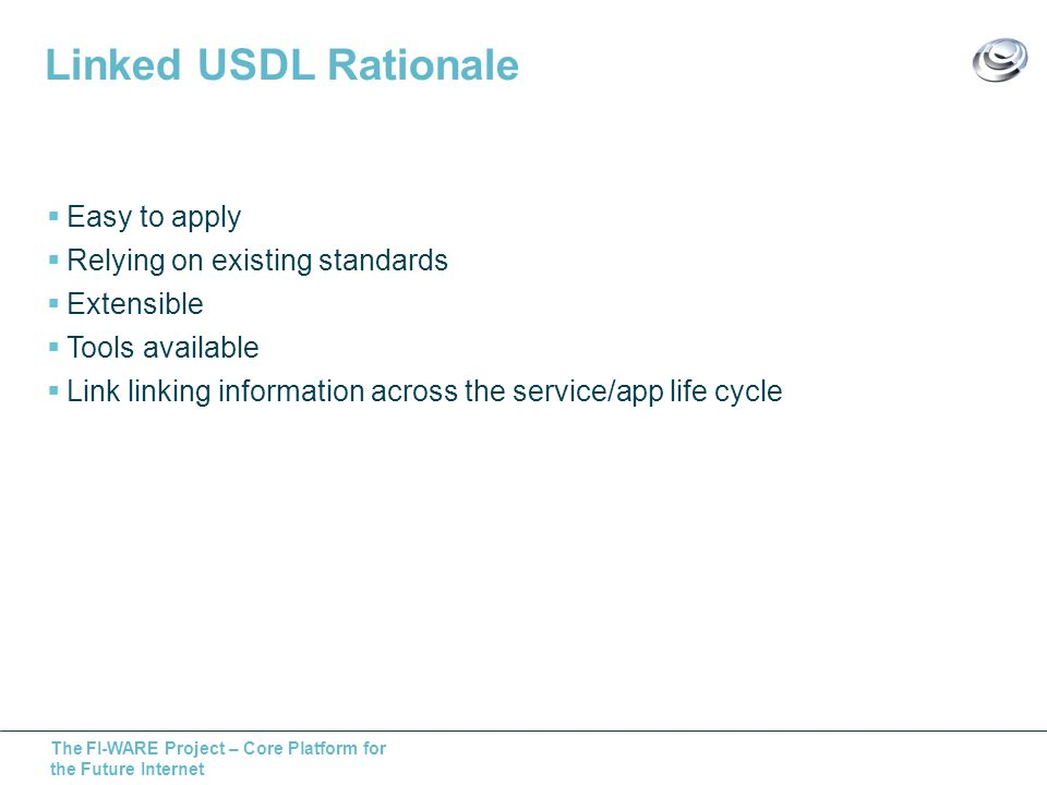 The FI-WARE Project – Core Platform for the Future Internet Linked USDL Rationale Easy to apply Relying on existing standards Extensible Tools available Link linking information across the service/app life cycle