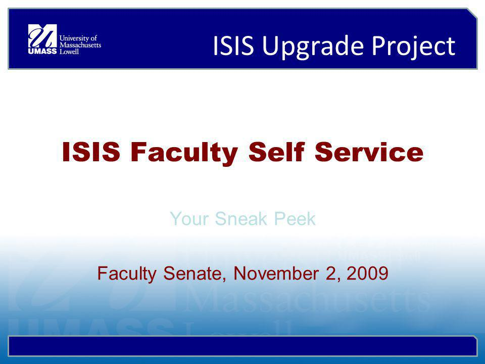 ISIS Upgrade Project ISIS Faculty Self Service Your Sneak Peek Faculty Senate, November 2, 2009
