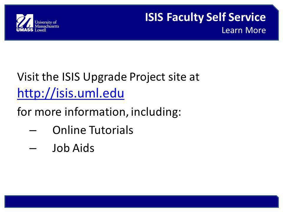 Visit the ISIS Upgrade Project site at     for more information, including: – Online Tutorials – Job Aids ISIS Faculty Self Service Learn More
