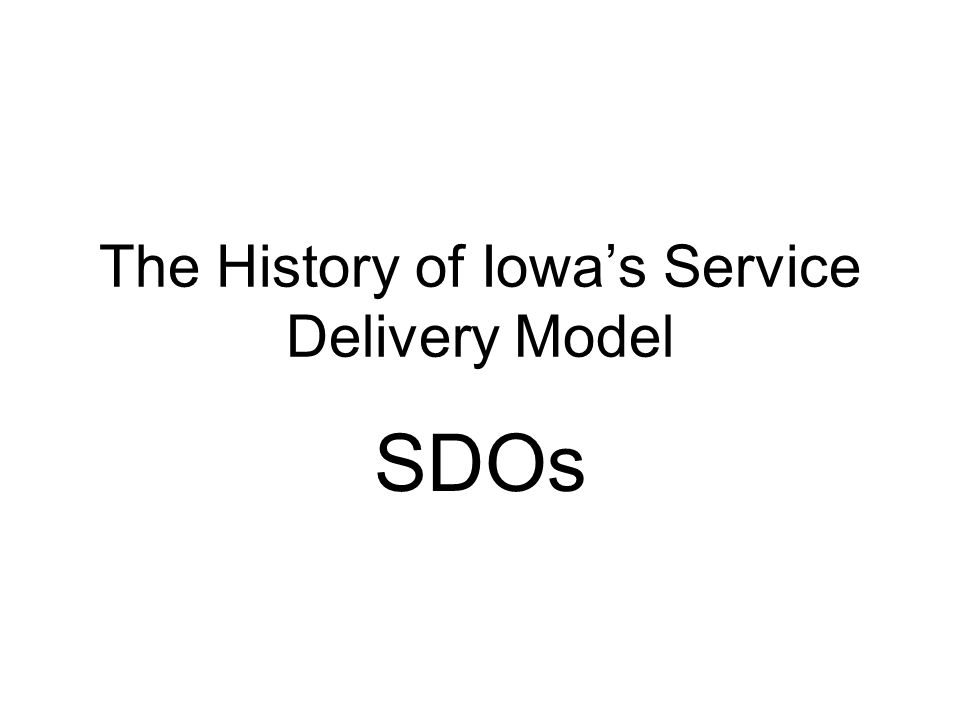 The History of Iowas Service Delivery Model SDOs